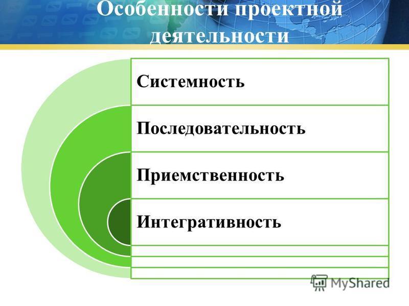 Особенности проектной деятельности Системность Последовательность Приемственность Интегративность