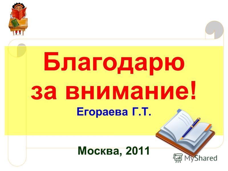 Благодарю за внимание! Егораева Г.Т. Москва, 2011
