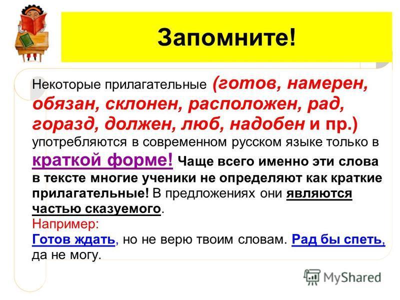 Запомните! Некоторые прилагательные (готов, намерен, обязан, склонен, расположен, рад, горазд, должен, люб, надобен и пр.) употребляются в современом русском языке только в краткой форме! Чаще всего имено эти слова в тексте многие ученики не определя
