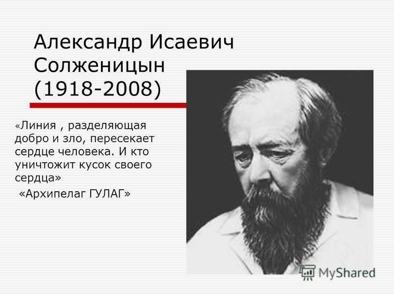 Александр Исаевич Солженицын (1918-2008) « Линия, разделяющая добро и зло, пересекает сердце человека. И кто уничтожит кусок своего сердца» «Архипелаг ГУЛАГ»