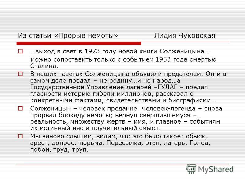 Из статьи «Прорыв немоты» Лидия Чуковская …выход в свет в 1973 году новой книги Солженицына… можно сопоставить только с событием 1953 года смертью Сталина. В наших газетах Солженицына объявили предателем. Он и в самом деле предал – не родину…и не нар