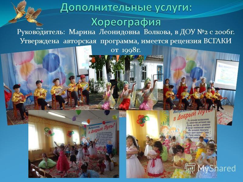 Руководитель: Марина Леонидовна Волкова, в ДОУ 2 с 2006 г. Утверждена авторская программа, имеется рецензия ВСГАКИ 0 т 1998 г.