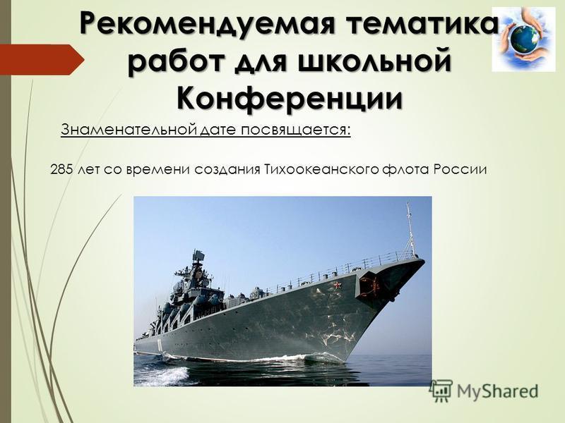 Знаменательной дате посвящается: Рекомендуемая тематика работ для школьной Конференции 285 лет со времени создания Тихоокеанского флота России
