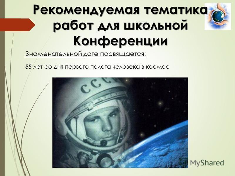 Знаменательной дате посвящается: Рекомендуемая тематика работ для школьной Конференции 55 лет со дня первого полета человека в космос