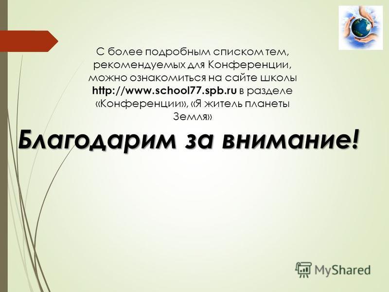 Благодарим за внимание! С более подробным списком тем, рекомендуемых для Конференции, можно ознакомиться на сайте школы http://www.school77.spb.ru в разделе «Конференции», «Я житель планеты Земля»