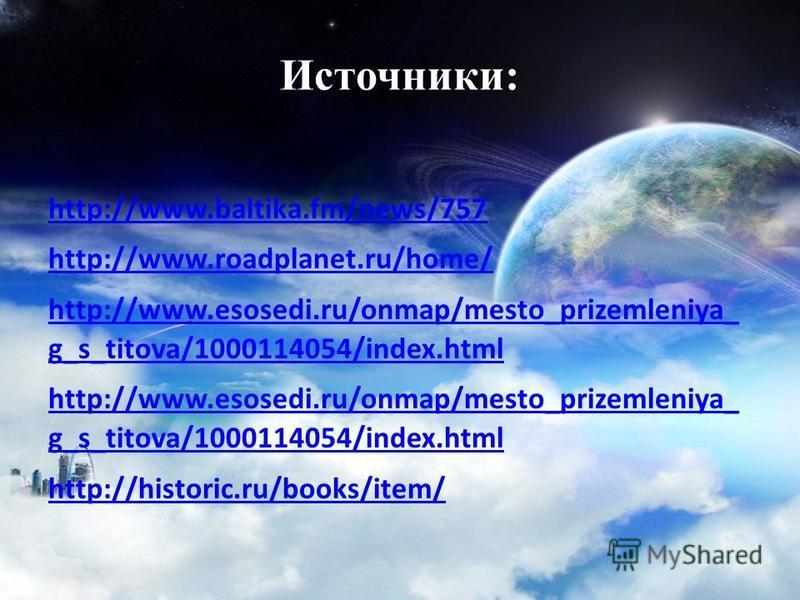 Источники: http://www.baltika.fm/news/757 http://www.roadplanet.ru/home/ http://www.esosedi.ru/onmap/mesto_prizemleniya_ g_s_titova/1000114054/index.html http://www.esosedi.ru/onmap/mesto_prizemleniya_ g_s_titova/1000114054/index.html http://historic