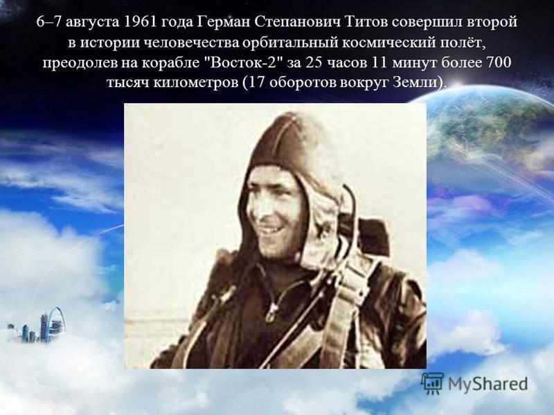 6–7 августа 1961 года Герман Степанович Титов совершил второй в истории человечества орбитальный космический полёт, преодолев на корабле Восток-2 за 25 часов 11 минут более 700 тысяч километров (17 оборотов вокруг Земли).