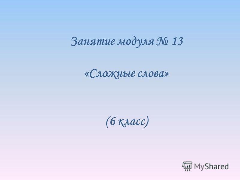 Занятие модуля 13 «Сложные слова» (6 класс)
