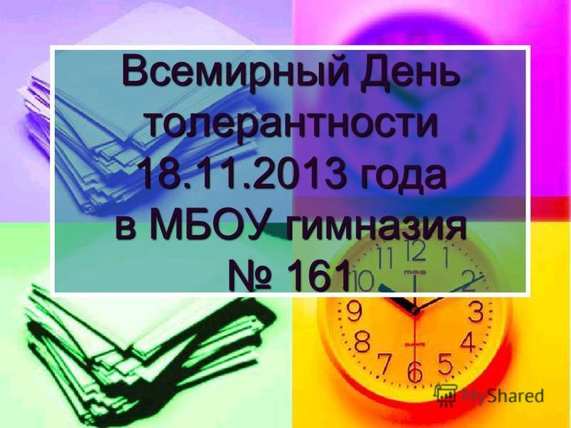 Всемирный День толерантности 18.11.2013 года в МБОУ гимназия 161