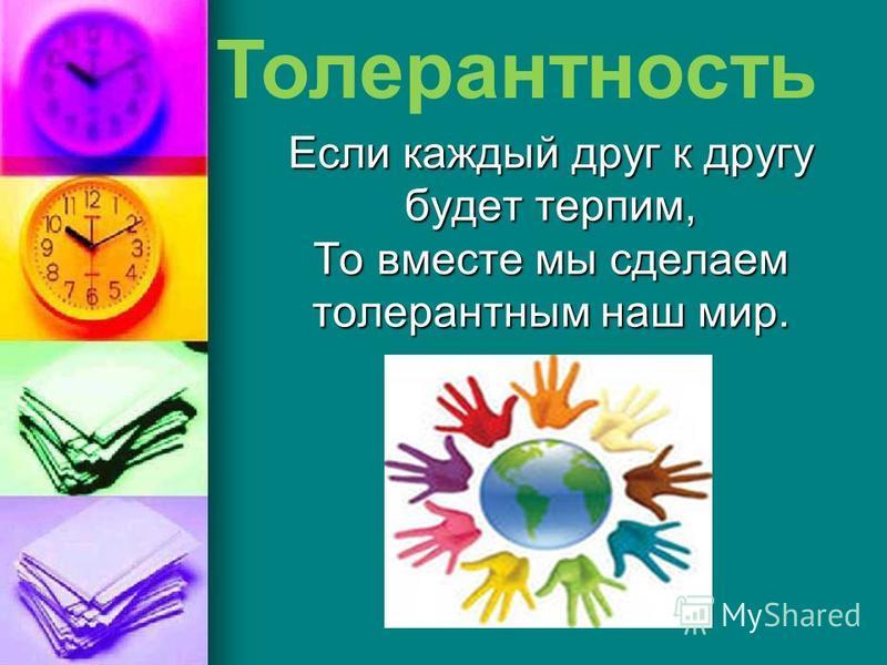 Если каждый друг к другу будет терпим, То вместе мы сделаем толерантным наш мир. Толерантность