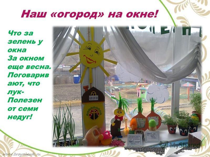 Приятного аппетита! Ешьте все зеленый лук, Он здоровью верный друг! Наш «огород» на окне! Что за зелень у окна За окном еще весна. Поговарив ают, что лук- Полезен от семи недуг!