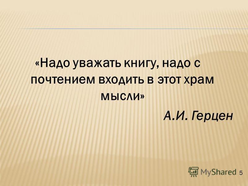 «Надо уважать книгу, надо с почтением входить в этот храм мысли» А.И. Герцен 5