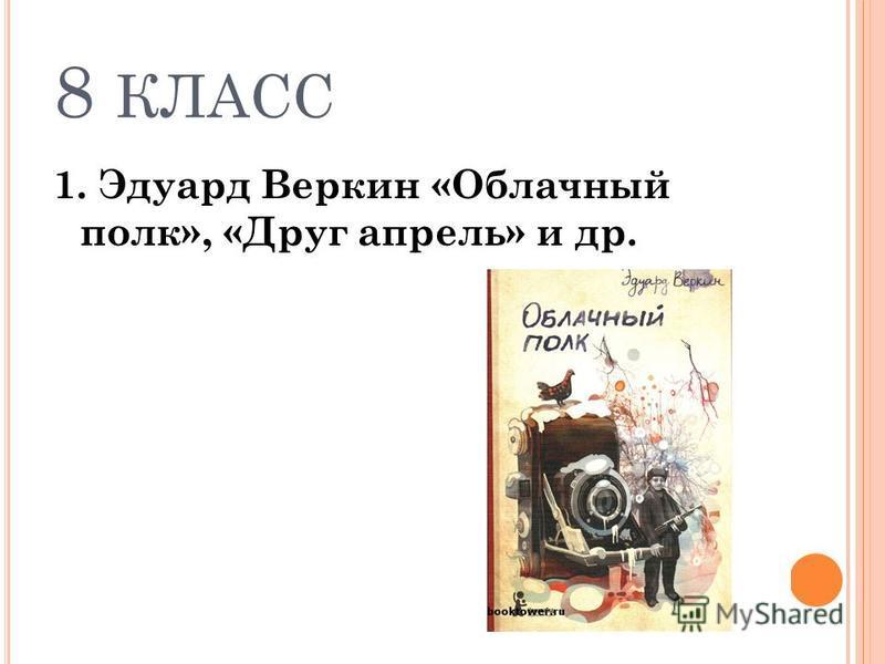 8 КЛАСС 1. Эдуард Веркин «Облачный полк», «Друг апрель» и др.