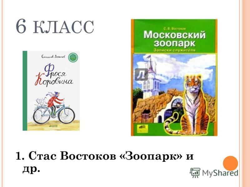 6 КЛАСС 1. Стас Востоков «Зоопарк» и др.