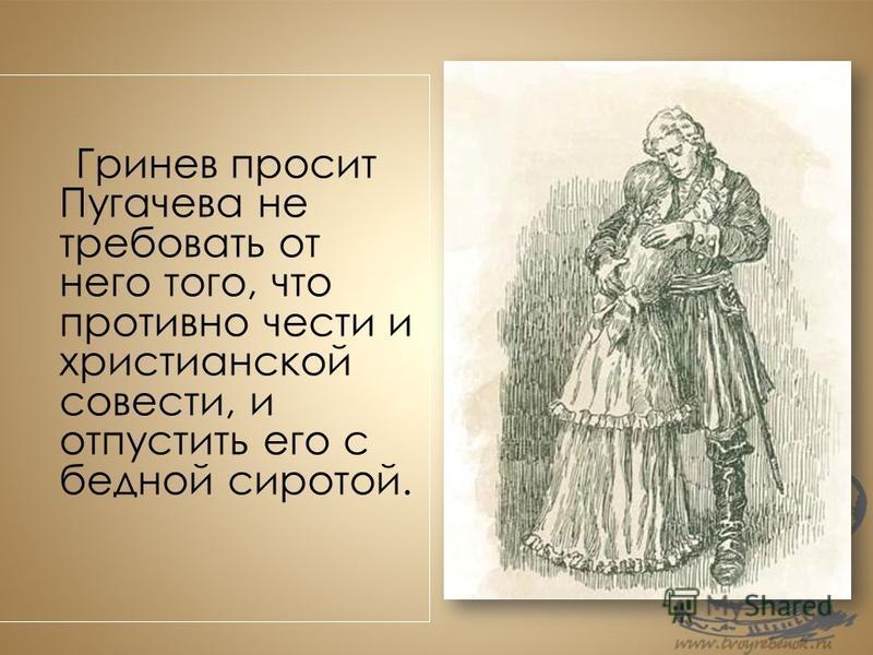 Гринев просит Пугачева не требовать от него того, что противно чести и христианской совести, и отпустить его с бедной сиротой.