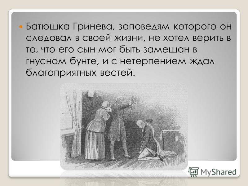 Батюшка Гринева, заповедям которого он следовал в своей жизни, не хотел верить в то, что его сын мог быть замешан в гнусном бунте, и с нетерпением ждал благоприятных вестей.