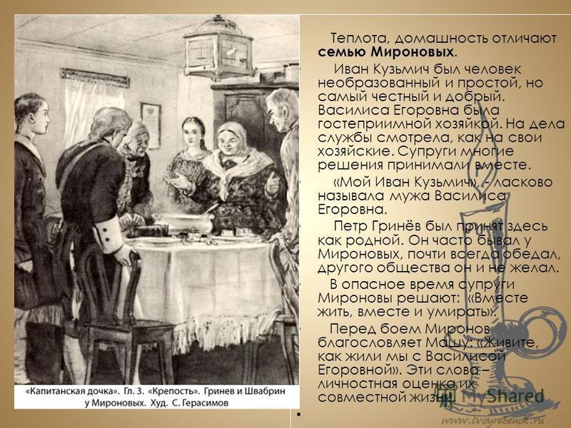 Теплота, домашность отличают семью Мироновых. Иван Кузьмич был человек необразованный и простой, но самый честный и добрый. Василиса Егоровна была гостеприимной хозяйкой. На дела службы смотрела, как на свои хозяйские. Супруги многие решения принимал