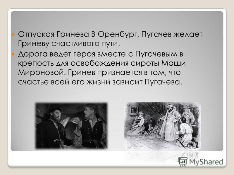 Отпуская Гринева В Оренбург, Пугачев желает Гриневу счастливого пути. Дорога ведет героя вместе с Пугачевым в крепость для освобождения сироты Маши Мироновой. Гринев признается в том, что счастье всей его жизни зависит Пугачева.