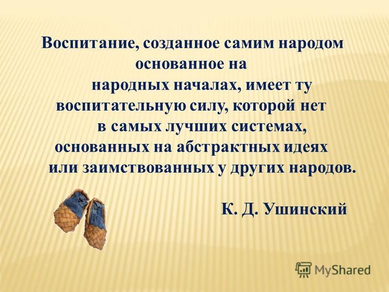 Воспитание, созданное самим народом основанное на народных началах, имеет ту воспитательную силу, которой нет в самых лучших системах, основанных на абстрактных идеях или заимствованных у других народов. К. Д. Ушинский