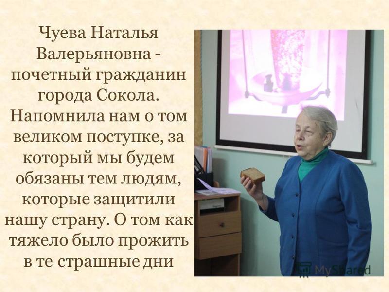 Чуева Наталья Валерьяновна - почетный гражданин города Сокола. Напомнила нам о том великом поступке, за который мы будем обязаны тем людям, которые защитили нашу страну. О том как тяжело было прожить в те страшные дни