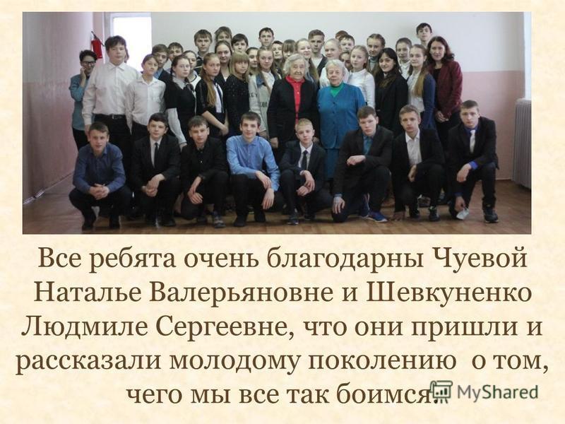 Все ребята очень благодарны Чуевой Наталье Валерьяновне и Шевкуненко Людмиле Сергеевне, что они пришли и рассказали молодому поколению о том, чего мы все так боимся.