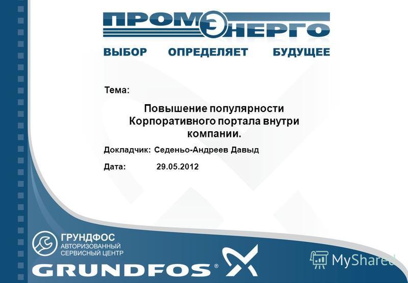 Тема: Повышение популярности Корпоративного портала внутри компании. Докладчик: Седеньо-Андреев Давыд Дата: 29.05.2012