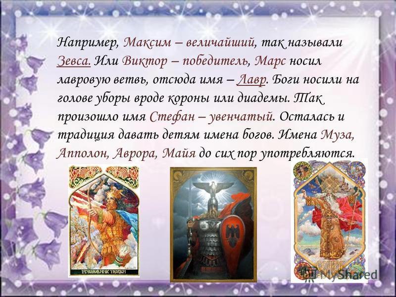 Например, Максим – величайший, так называли Зевса. Или Виктор – победитель, Марс носил лавровую ветвь, отсюда имя – Лавр. Боги носили на голове уборы вроде короны или диадемы. Так произошло имя Стефан – увенчатый. Осталась и традиция давать детям име