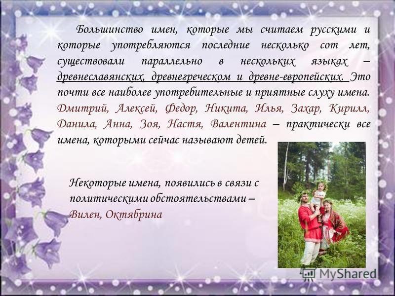 Большинство имен, которые мы считаем русскими и которые употребляются последние несколько сот лет, существовали параллельно в нескольких языках – древнеславянских, древнегреческом и древне-европейских. Это почти все наиболее употребительные и приятны