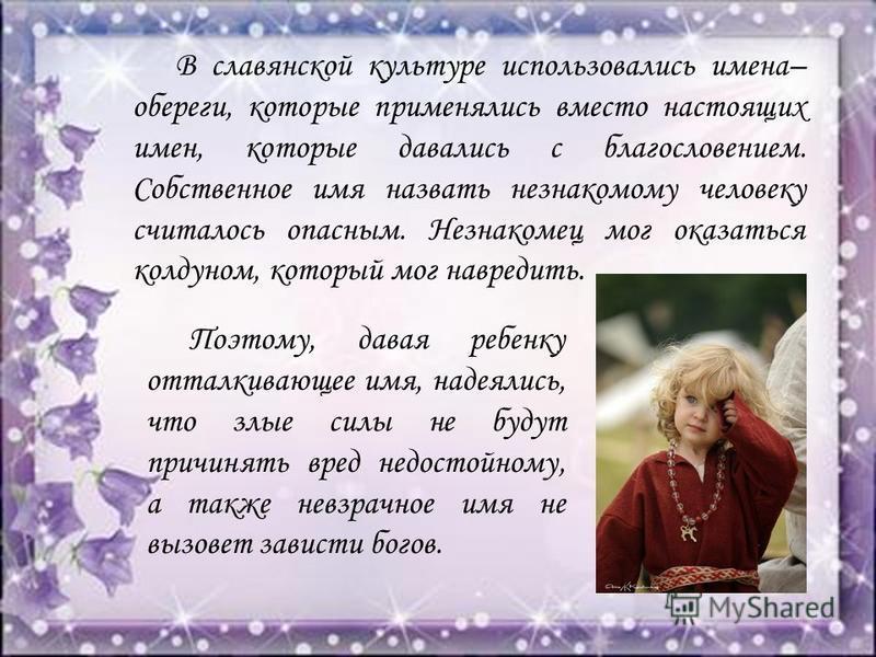 В славянской культуре использовались имена– обереги, которые применялись вместо настоящих имен, которые давались с благословением. Собственное имя назвать незнакомому человеку считалось опасным. Незнакомец мог оказаться колдуном, который мог навредит