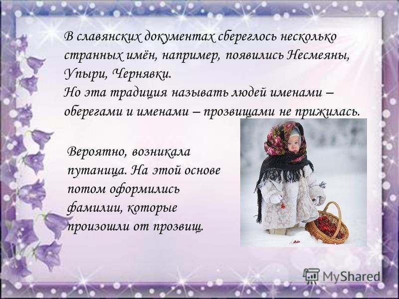 В славянских документах сбереглось несколько странных имён, например, появились Несмеяны, Упыри, Чернявки. Вероятно, возникала путаница. На этой основе потом оформились фамилии, которые произошли от прозвищ. Но эта традиция называть людей именами – о