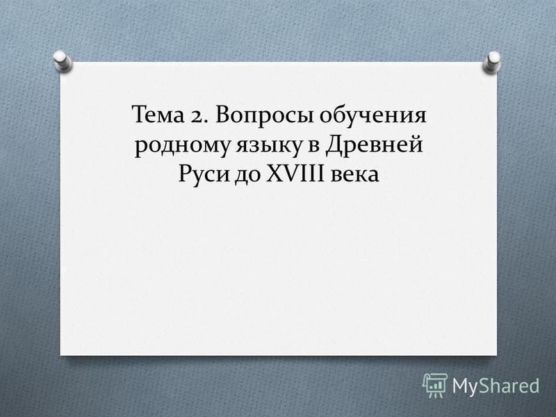 Тема 2. Вопросы обучения родному языку в Древней Руси до XVIII века