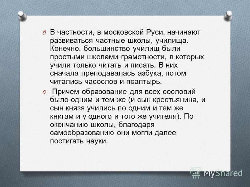O В частности, в московской Руси, начинают развиваться частные школы, училища. Конечно, большинство училищ были простыми школами грамотности, в которых учили только читать и писать. В них сначала преподавалась азбука, потом читались часослов и псалты