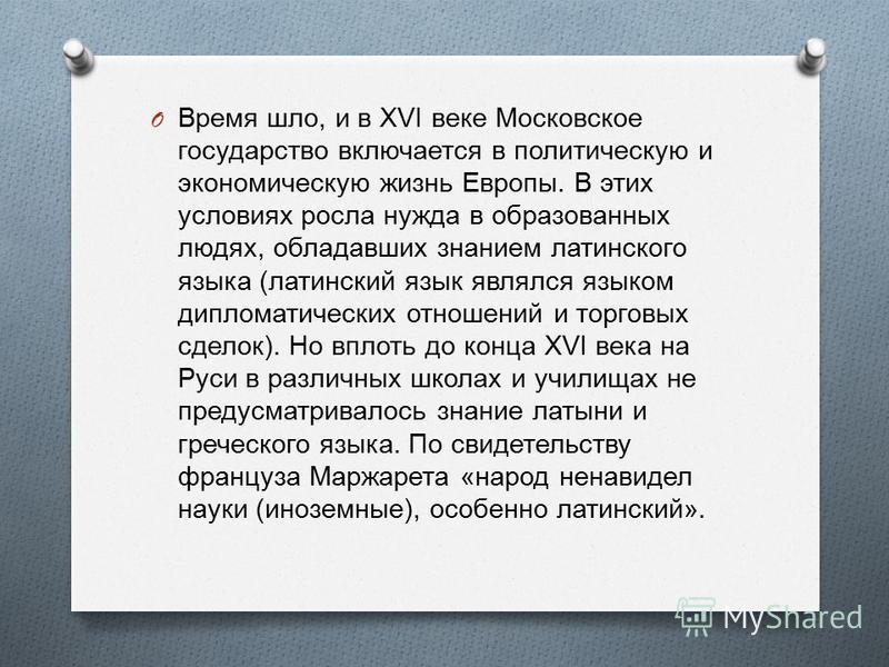 O Время шло, и в XVI веке Московское государство включается в политическую и экономическую жизнь Европы. В этих условиях росла нужда в образованных людях, обладавших знанием латинского языка ( латинский язык являлся языком дипломатических отношений и