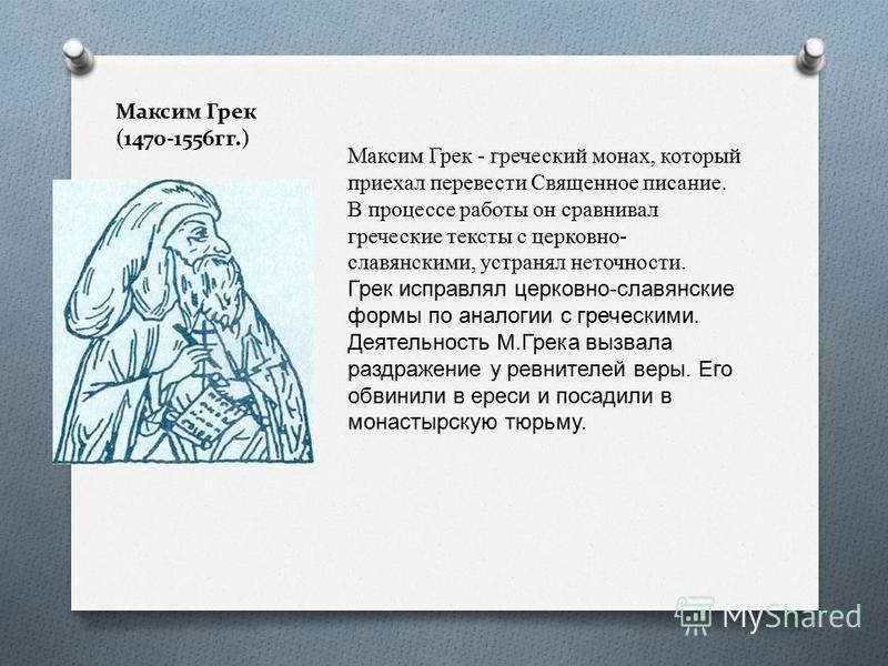 Максим Грек (1470-1556 гг.) Максим Грек - греческий монах, который приехал перевести Священное писание. В процессе работы он сравнивал греческие тексты с церковно- славянскими, устранял неточности. Грек исправлял церковно - славянские формы по аналог