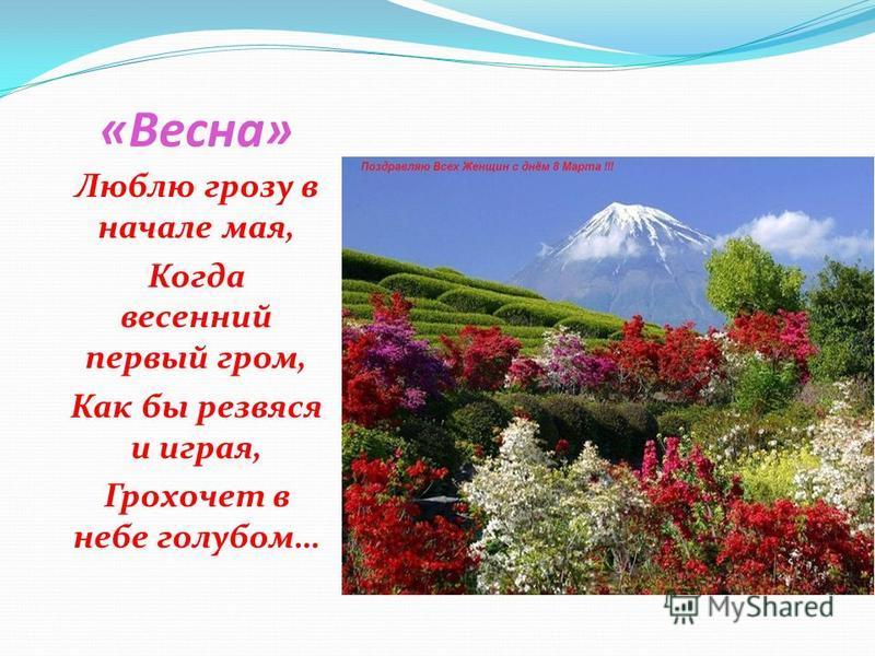 «Весна» Люблю грозу в начале мая, Когда весенний первый гром, Как бы резвяся и играя, Грохочет в небе голубом…