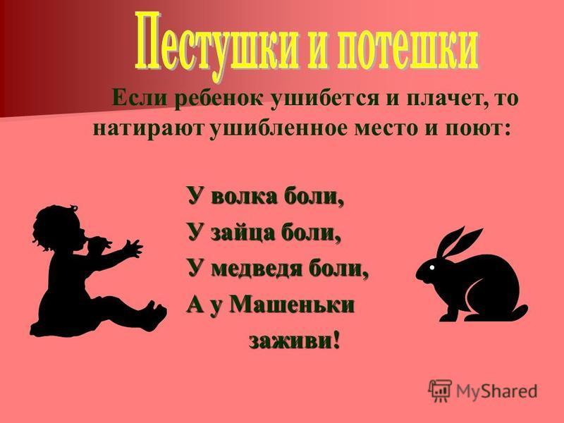 У волка боли, У зайца боли, У медведя боли, А у Машеньки заживи! заживи! Если ребенок ушибется и плачет, то натирают ушибленное место и поют: