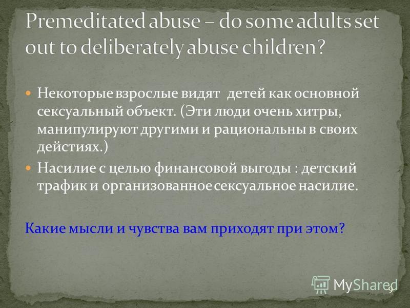 Некоторые взрослые видят детей как основной сексуальный объект. (Эти люди очень хитры, манипулируют другими и рациональны в своих действиях.) Насилие с целью финансовой выгоды : детский трафик и организованное сексуальное насилие. Какие мысли и чувст