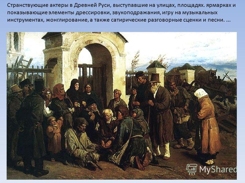Странствующие актеры в Древней Руси, выступавшие на улицах, площадях. ярмарках и показывающие элементы дрессировки, звукоподражания, игру на музыкальных инструментах, жонглирование, а также сатирические разговорные сценки и песни....