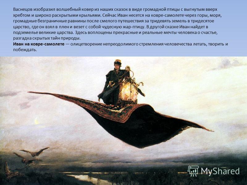Васнецов изобразил волшебный ковер из наших сказок в виде громадной птицы с выгнутым вверх хребтом и широко раскрытыми крыльями. Сейчас Иван несется на ковре-самолете через горы, моря, громадные безграничные равнины после смелого путешествия за триде