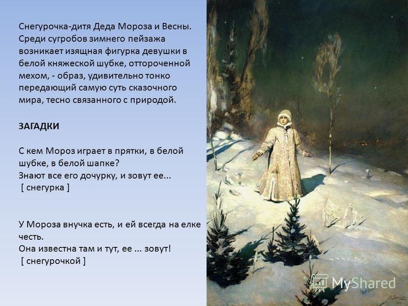 Снегурочка-дитя Деда Мороза и Весны. Среди сугробов зимнего пейзажа возникает изящная фигурка девушки в белой княжеской шубке, отороченной мехом, - образ, удивительно тонко передающий самую суть сказочного мира, тесно связанного с природой. ЗАГАДКИ С