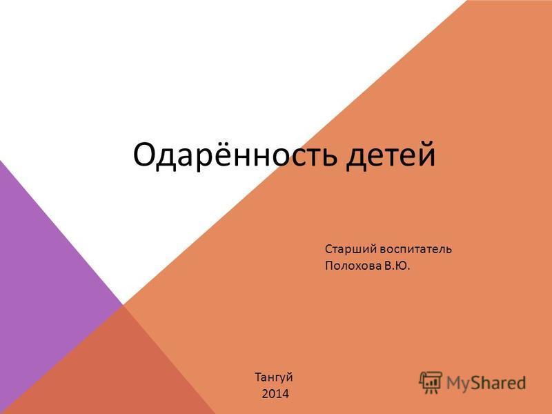 Одарённость детей Старший воспитатель Полохова В.Ю. Тангуй 2014