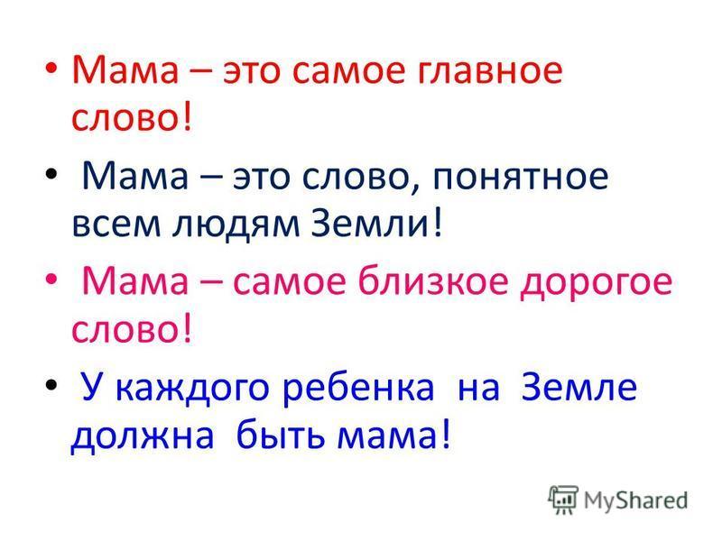 Мама – это самое главное слово! Мама – это слово, понятное всем людям Земли! Мама – самое близкое дорогое слово! У каждого ребенка на Земле должна быть мама!