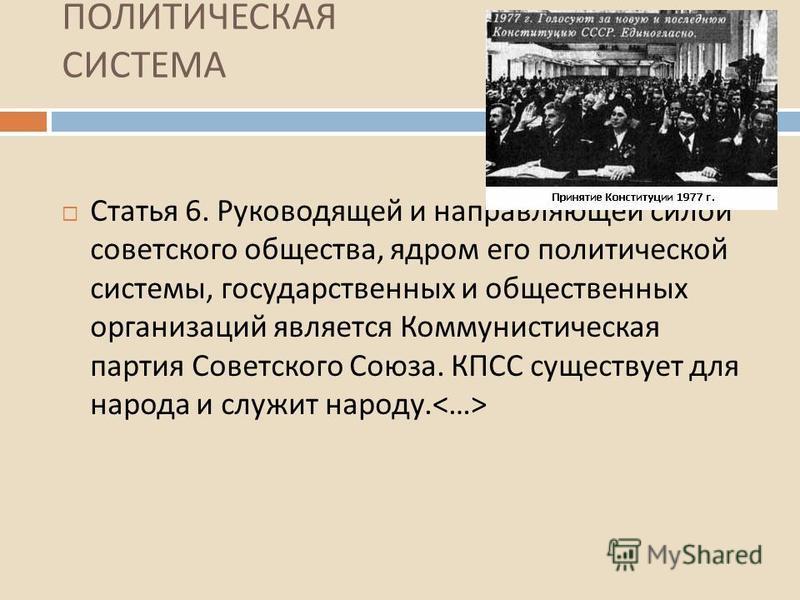 ПОЛИТИЧЕСКАЯ СИСТЕМА Статья 6. Руководящей и направляющей силой советского общества, ядром его политической системы, государственных и общественных организаций является Коммунистическая партия Советского Союза. КПСС существует для народа и служит нар