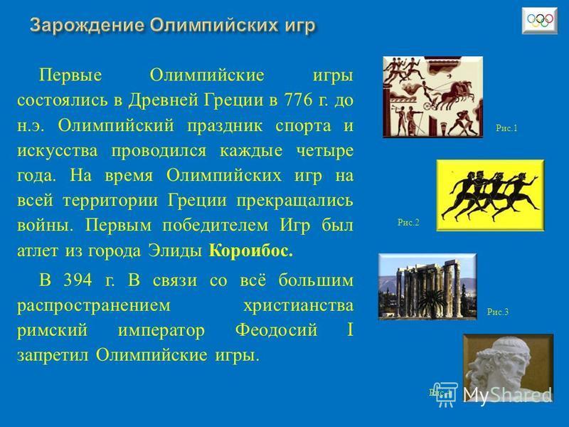 Первые Олимпийские игры состоялись в Древней Греции в 776 г. до н. э. Олимпийский праздник спорта и искусства проводился каждые четыре года. На время Олимпийских игр на всей территории Греции прекращались войны. Первым победителем Игр был атлет из го