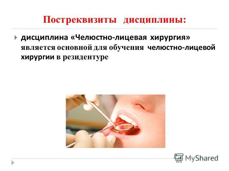 Постреквизиты дисциплины: дисциплина « Челюстно - лицевая хирургия » является основной для обучения челюстно - лицевой хирургии в резидентуре