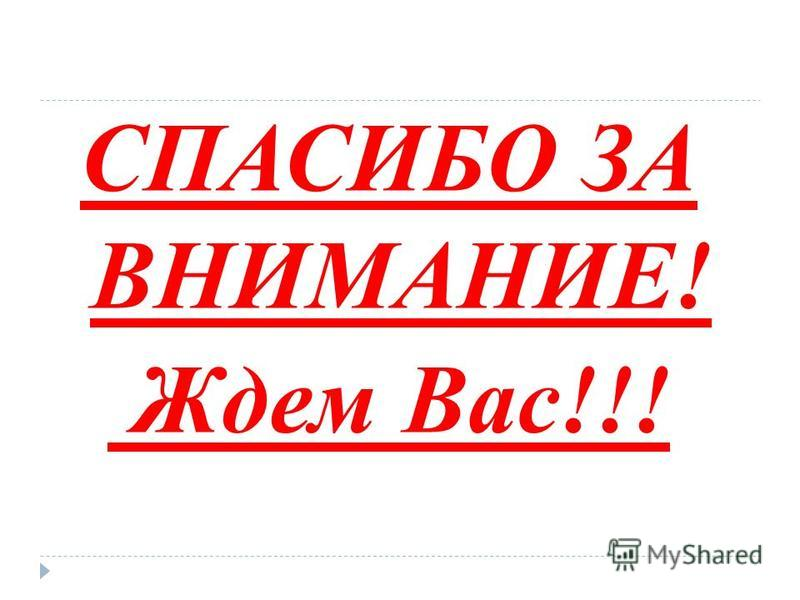 СПАСИБО ЗА ВНИМАНИЕ! Ждем Вас!!!