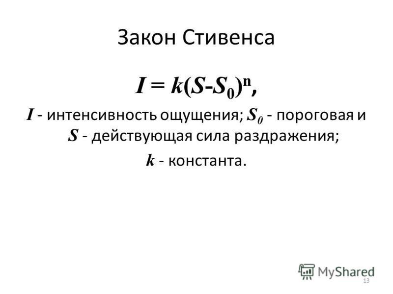 Закон Стивенса I = k(S-S 0 ) n, I - интенсивность ощущения; S 0 - пороговая и S - действующая сила раздражения; k - константа. 13