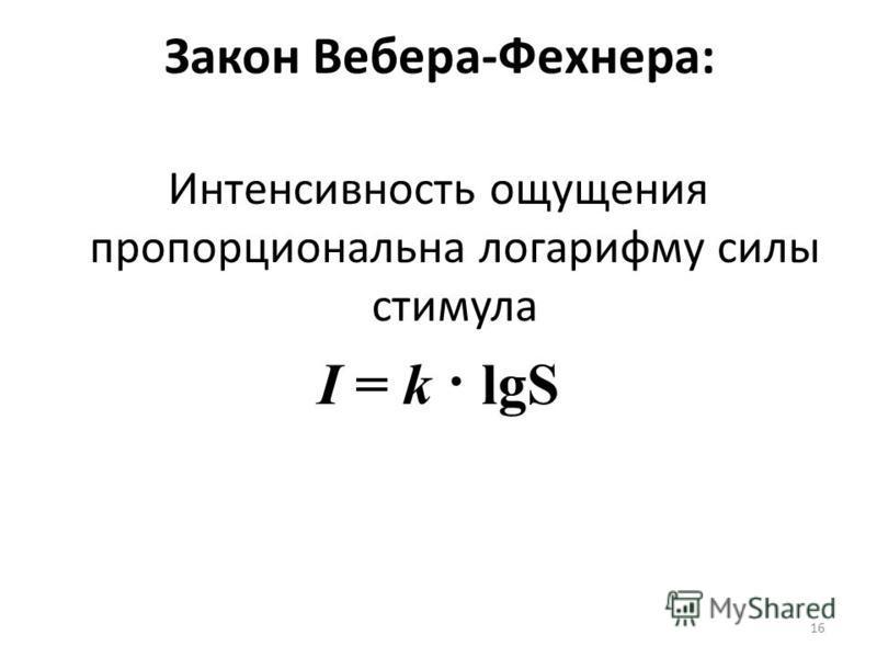 Закон Вебера-Фехнера: Интенсивность ощущения пропорциональна логарифму силы стимула I = k · lgS 16