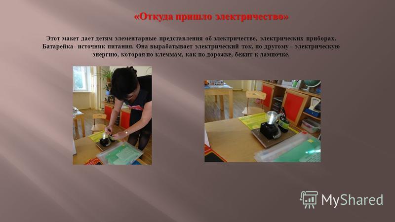 «Откуда пришло электричество» Этот макет дает детям элементарные представления об электричестве, электрических приборах. Батарейка- источник питания. Она вырабатывает электрический ток, по-другому – электрическую энергию, которая по клеммам, как по д