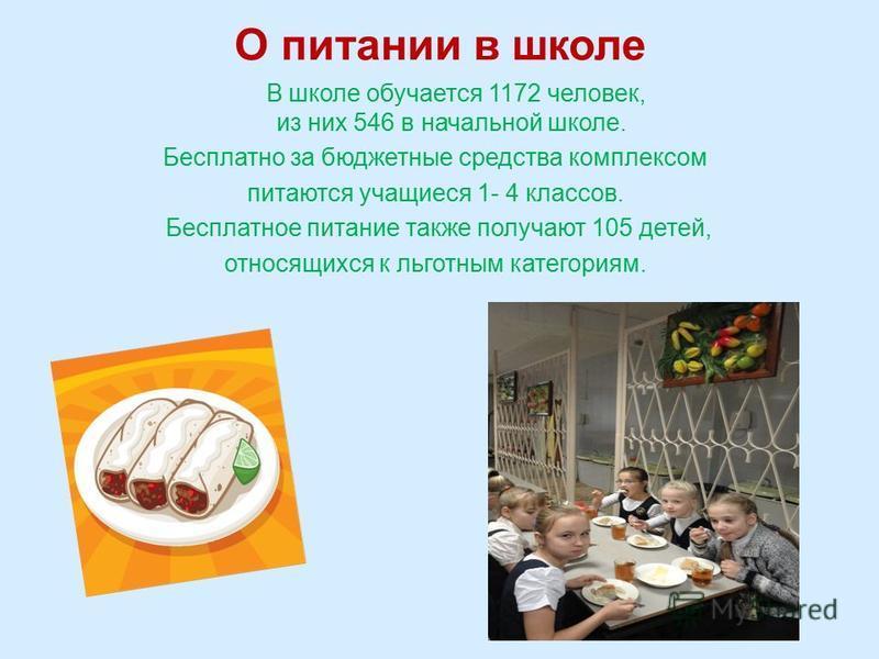 О питании в школе В школе обучается 1172 человек, из них 546 в начальной школе. Бесплатно за бюджетные средства комплексом питаются учащиеся 1- 4 классов. Бесплатное питание также получают 105 детей, относящихся к льготным категориям.
